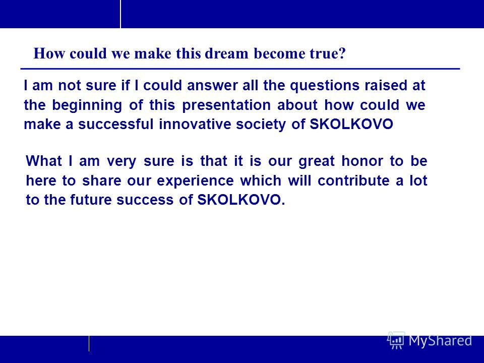 34/37 TusPark Co., Ltd Beijing P.R.China. www.tuspark.com Jun. 2011www.tuspark.com I am not sure if I could answer all the questions raised at the beginning of this presentation about how could we make a successful innovative society of SKOLKOVO How