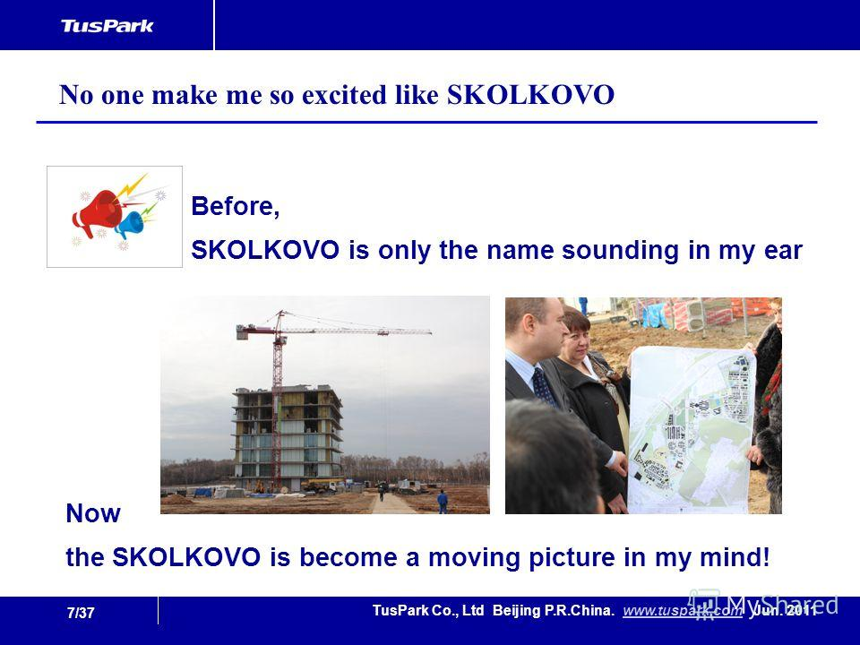 7/37 TusPark Co., Ltd Beijing P.R.China. www.tuspark.com Jun. 2011www.tuspark.com Before, SKOLKOVO is only the name sounding in my ear No one make me so excited like SKOLKOVO Now the SKOLKOVO is become a moving picture in my mind!