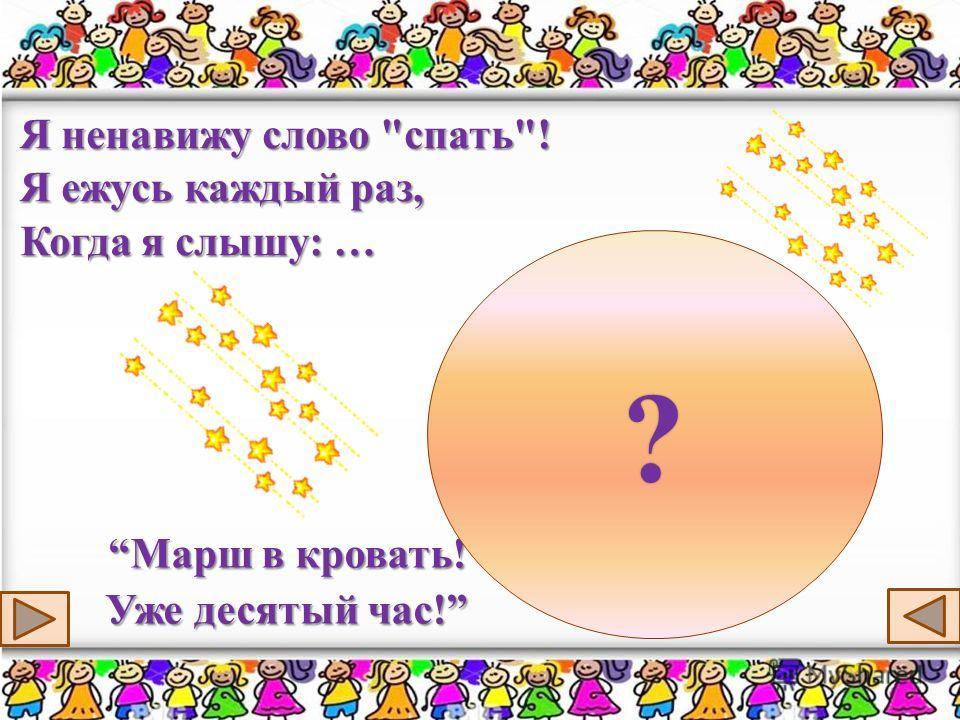 Я ненавижу слово спать! Я ежусь каждый раз, Когда я слышу: … Марш в кровать! Уже десятый час!Марш в кровать! Уже десятый час! ?