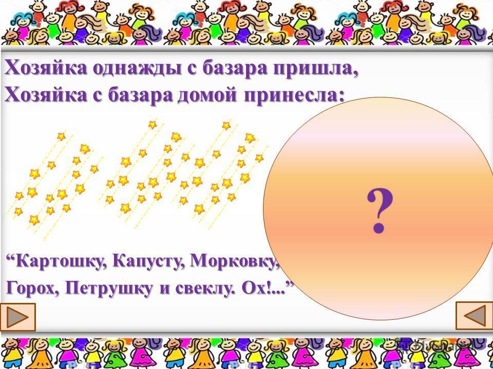 Хозяйка однажды с базара пришла, Хозяйка с базара домой принесла: Картошку, Капусту, Морковку,Картошку, Капусту, Морковку, Горох, Петрушку и свеклу. Ох!... ?
