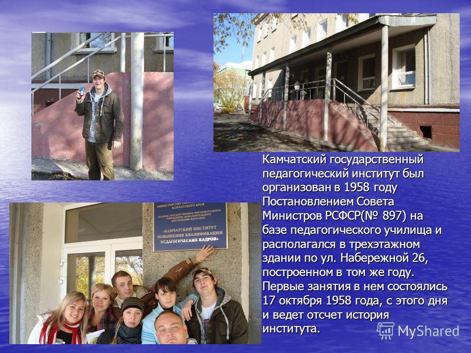 Камчатский государственный педагогический институт был организован в 1958 году Постановлением Совета Министров РСФСР( 897) на базе педагогического училища и располагался в трехэтажном здании по ул. Набережной 26, построенном в том же году. Первые зан
