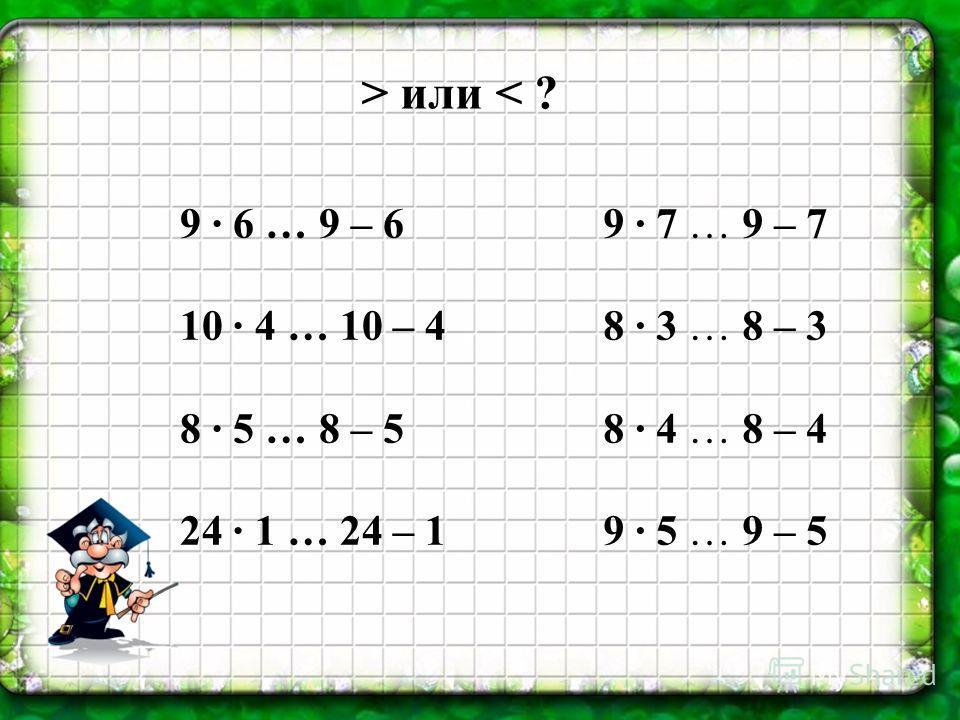 > или < ? 9 6 … 9 – 6 10 4 … 10 – 4 8 5 … 8 – 5 24 1 … 24 – 1 9 7 … 9 – 7 8 3 … 8 – 3 8 4 … 8 – 4 9 5 … 9 – 5