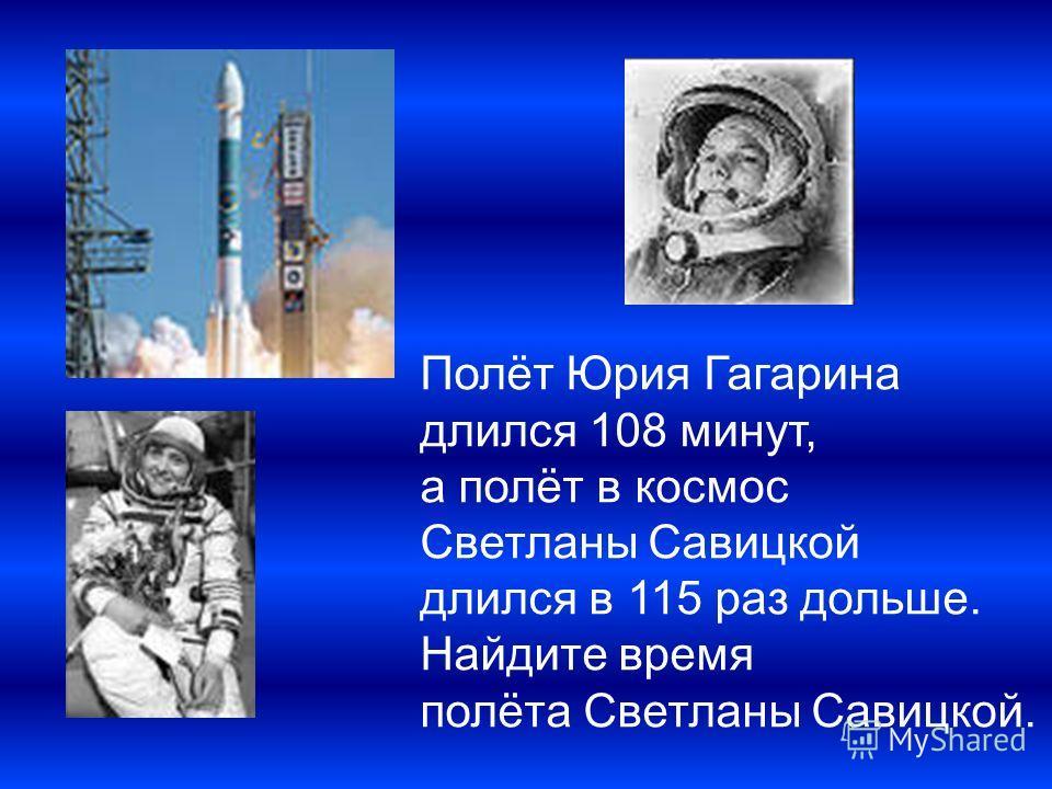 Полёт Юрия Гагарина длился 108 минут, а полёт в космос Светланы Савицкой длился в 115 раз дольше. Найдите время полёта Светланы Савицкой.