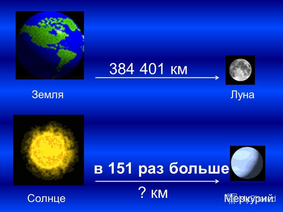 384 401 км в 151 раз больше ? км ЗемляЛуна СолнцеМеркурий