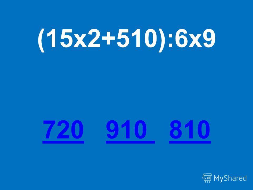 (15х2+510):6х9 720720 910 810910 810