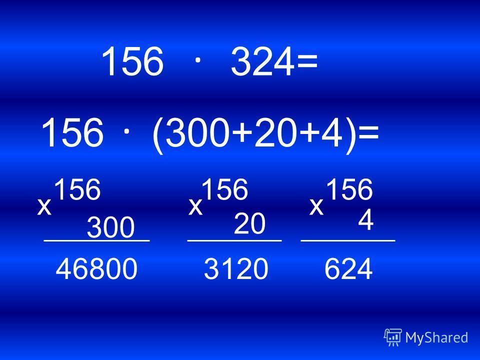 . 324= 156. (300+20+4)= 156 х 300 46800 156 х 20 3120 156 х 4 624