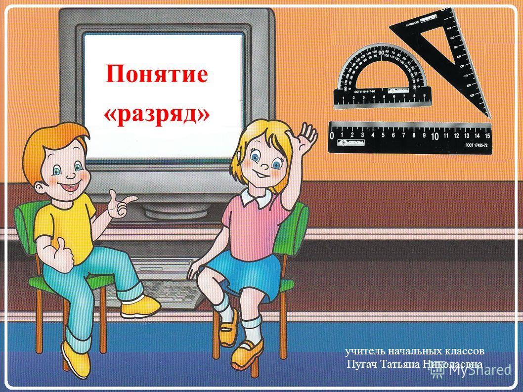 Понятие «разряд» учитель начальных классов Пугач Татьяна Николаевна