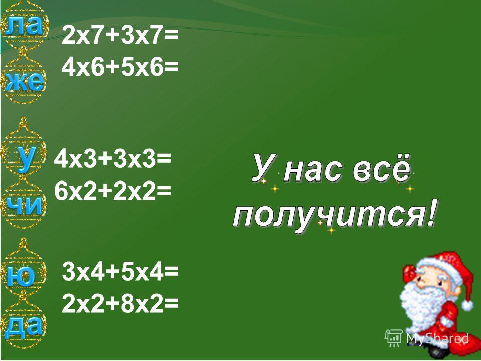 2х7+3х7= 4х6+5х6= 4х3+3х3= 6х2+2х2= 3х4+5х4= 2х2+8х2=