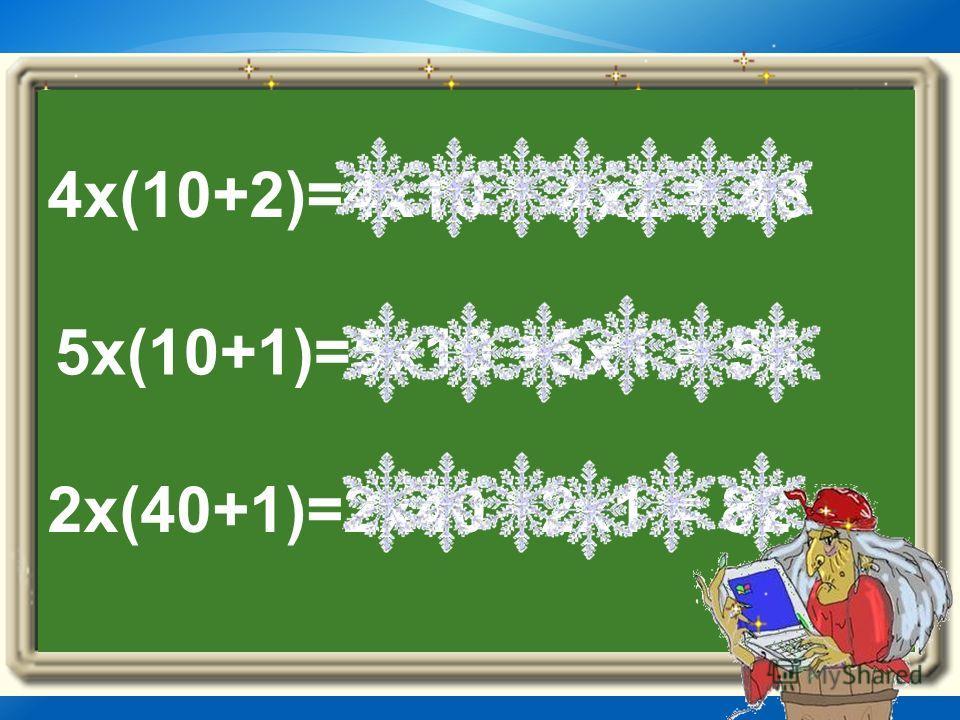 4x(10+2)=4x10 + 4x2 = 48 5x(10+1)=5x10 +5x1 = 55 2x(40+1)=2x40 +2x1 = 82