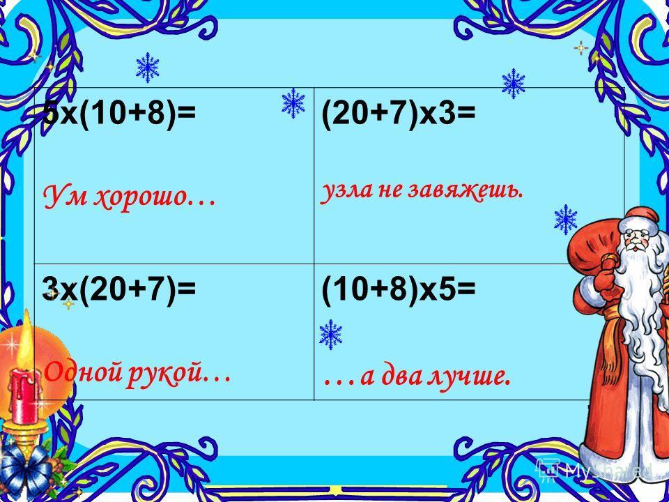 5х(10+8)= Ум хорошо… (20+7)х3= узла не завяжешь. 3х(20+7)= Одной рукой… (10+8)х5= … а два лучше.