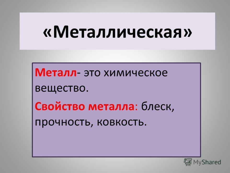 «Металлическая» Металл- это химическое вещество. Свойство металла: блеск, прочность, ковкость.