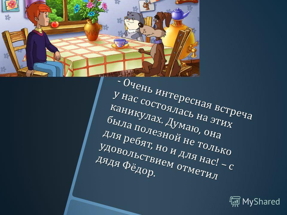 - Очень интересная встреча у нас состоялась на этих каникулах. Думаю, она была полезной не только для ребят, но и для нас ! – с удовольствием отметил дядя Фёдор.