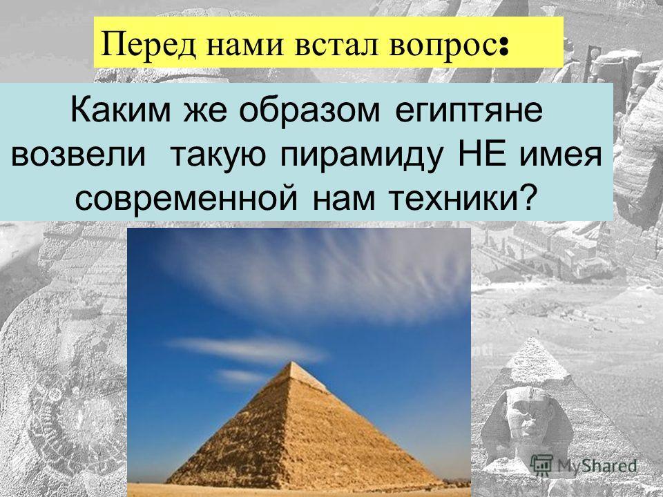 Каким же образом египтяне возвели такую пирамиду НЕ имея современной нам техники? Перед нами встал вопрос :