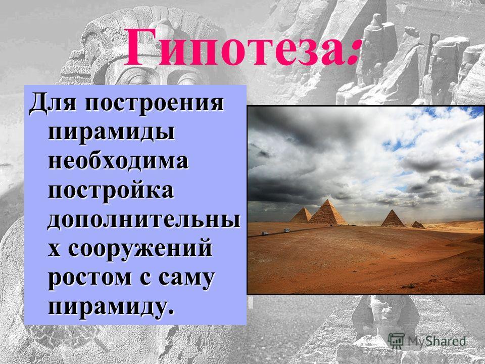 Гипотеза : Для построения пирамиды необходима постройка дополнительны х сооружений ростом с саму пирамиду.