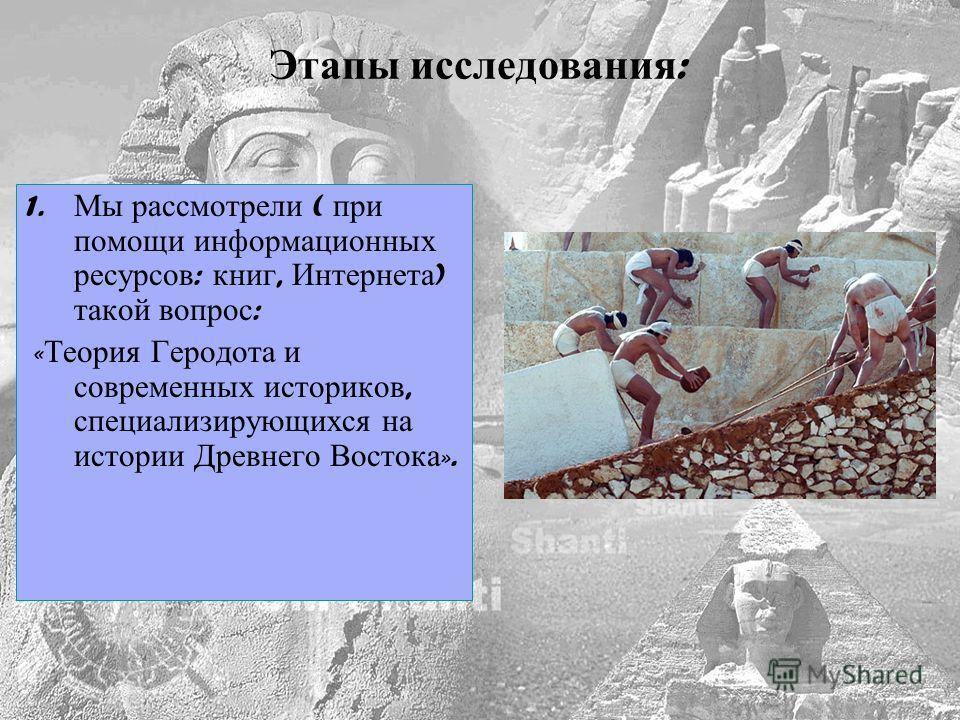 1. Мы рассмотрели ( при помощи информационных ресурсов : книг, Интернета ) такой вопрос : « Теория Геродота и современных историков, специализирующихся на истории Древнего Востока ». Этапы исследования :