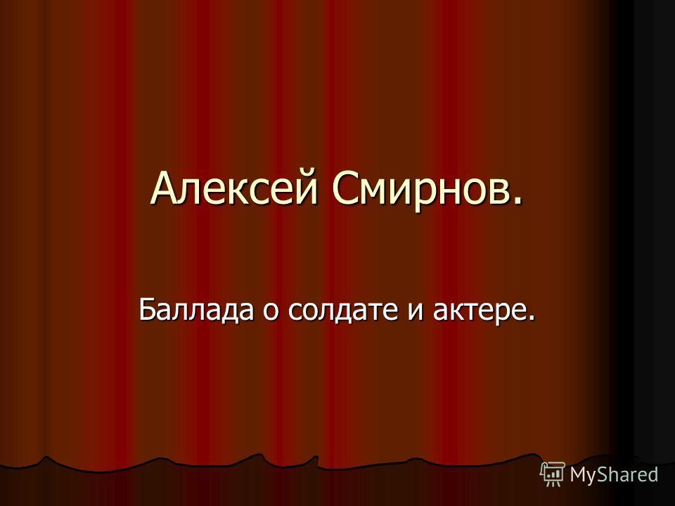 Алексей Смирнов. Баллада о солдате и актере.