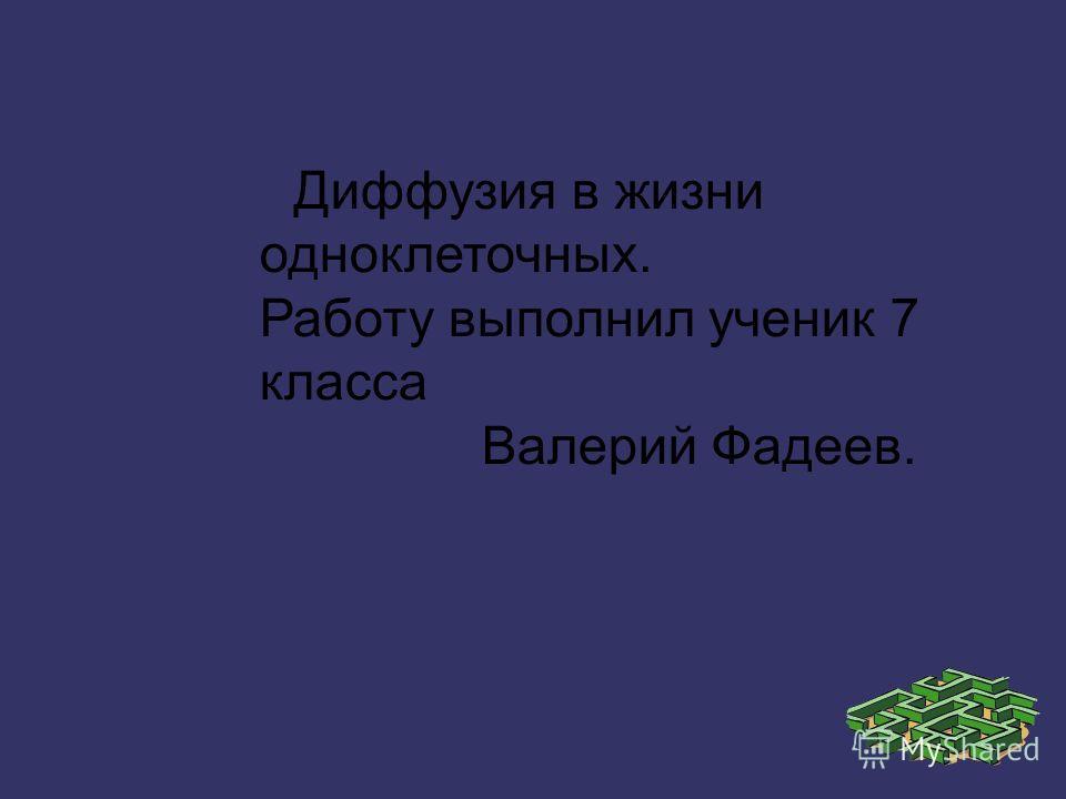 Диффузия в жизни одноклеточных. Работу выполнил ученик 7 класса Валерий Фадеев.