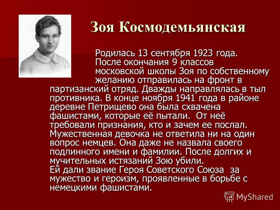 Зоя Космодемьянская Зоя Космодемьянская Родилась 13 сентября 1923 года. После окончания 9 классов московской школы Зоя по собственному желанию отправилась на фронт в партизанский отряд. Дважды направлялась в тыл противника. В конце ноября 1941 года в