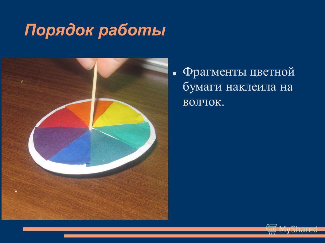 Порядок работы Фрагменты цветной бумаги наклеила на волчок.