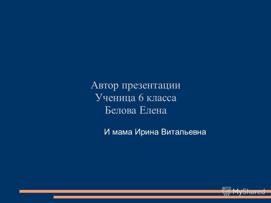 Автор презентации Ученица 6 класса Белова Елена И мама Ирина Витальевна