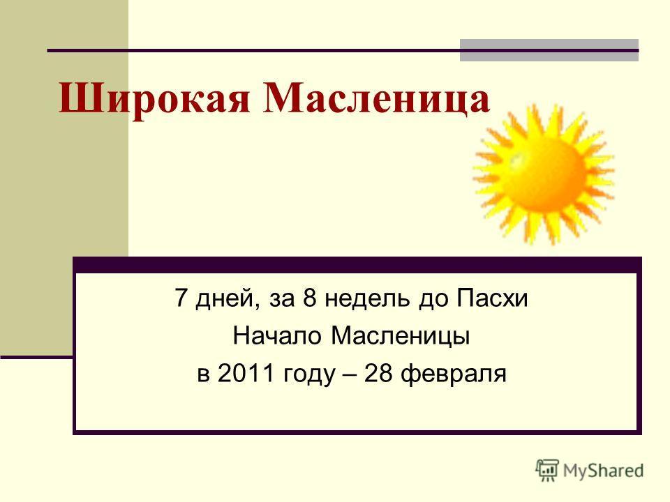 Широкая Масленица 7 дней, за 8 недель до Пасхи Начало Масленицы в 2011 году – 28 февраля