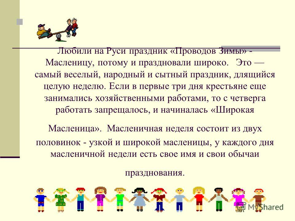 Любили на Руси праздник «Проводов Зимы» - Масленицу, потому и праздновали широко. Это самый веселый, народный и сытный праздник, длящийся целую неделю. Если в первые три дня крестьяне еще занимались хозяйственными работами, то с четверга работать зап