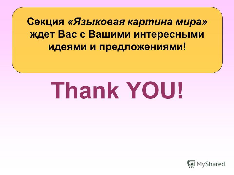 Thank YOU! Секция «Языковая картина мира» ждет Вас с Вашими интересными идеями и предложениями!