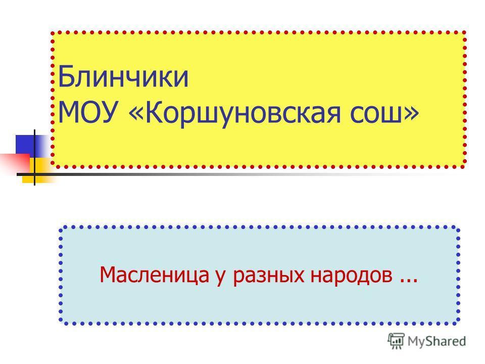 Блинчики МОУ «Коршуновская сош» Масленица у разных народов...