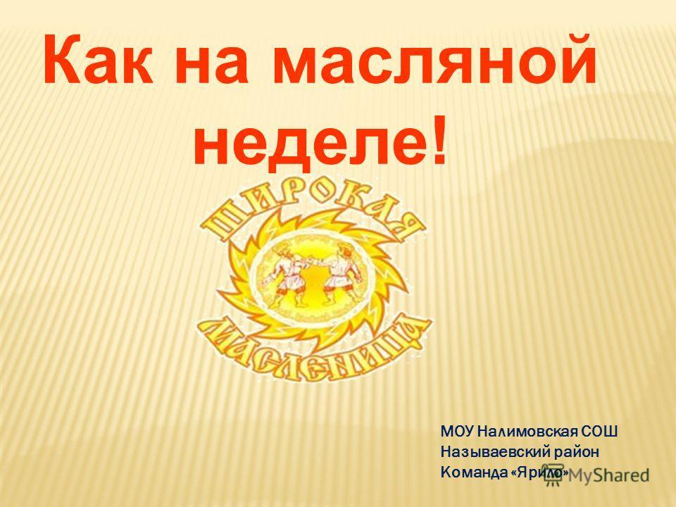 МОУ Налимовская СОШ Называевский район Команда «Ярило» Как на масляной неделе!