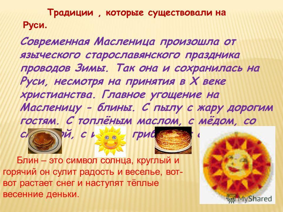 Традиции, которые существовали на Руси. Современная Масленица произошла от языческого старославянского праздника проводов Зимы. Так она и сохранилась на Руси, несмотря на принятия в X веке христианства. Главное угощение на Масленицу - блины. С пылу с