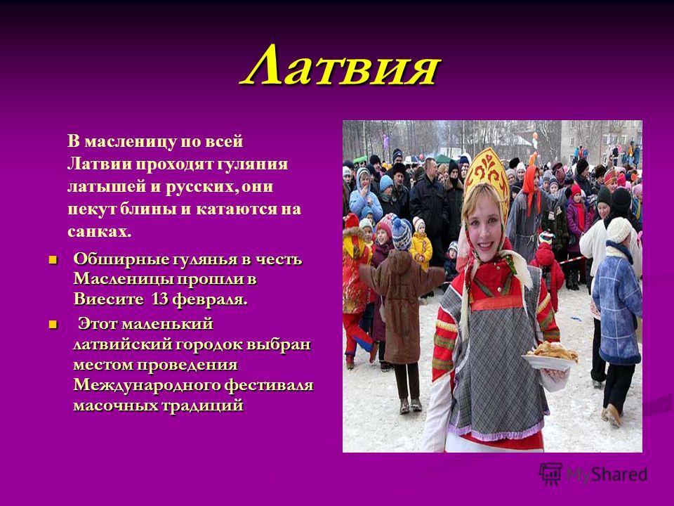Латвия Обширные гулянья в честь Масленицы прошли в Виесите 13 февраля. Обширные гулянья в честь Масленицы прошли в Виесите 13 февраля. Этот маленький латвийский городок выбран местом проведения Международного фестиваля масочных традиций Этот маленьки