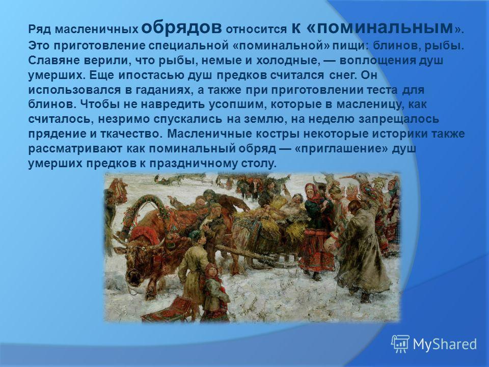 Ряд масленичных обрядов относится к «поминальным ». Это приготовление специальной «поминальной» пищи: блинов, рыбы. Славяне верили, что рыбы, немые и холодные, воплощения душ умерших. Еще ипостасью душ предков считался снег. Он использовался в гадани