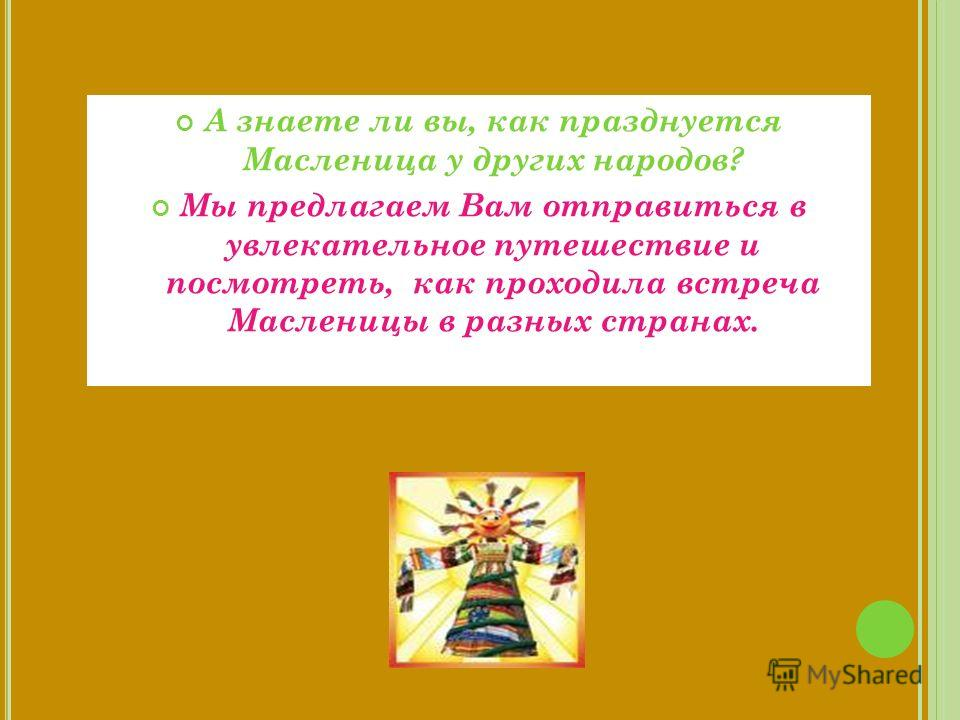 Масленица - весёлый праздник не только в России. Традиция праздновать приход весны сохранилась в разных городах и странах. Общей традиции празднования Масленицы не существует. В разных регионах обряды разные.