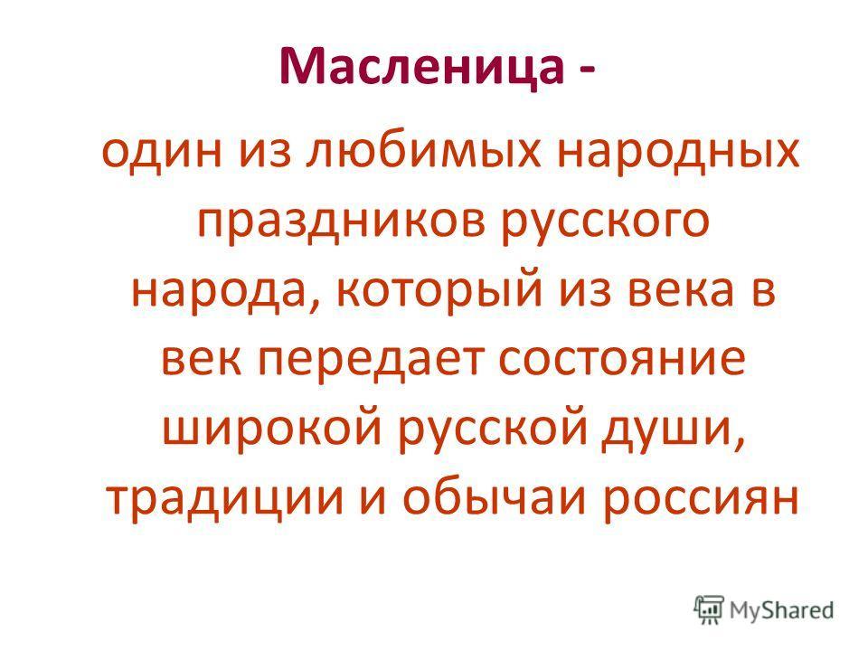 Масленица - один из любимых народных праздников русского народа, который из века в век передает состояние широкой русской души, традиции и обычаи россиян