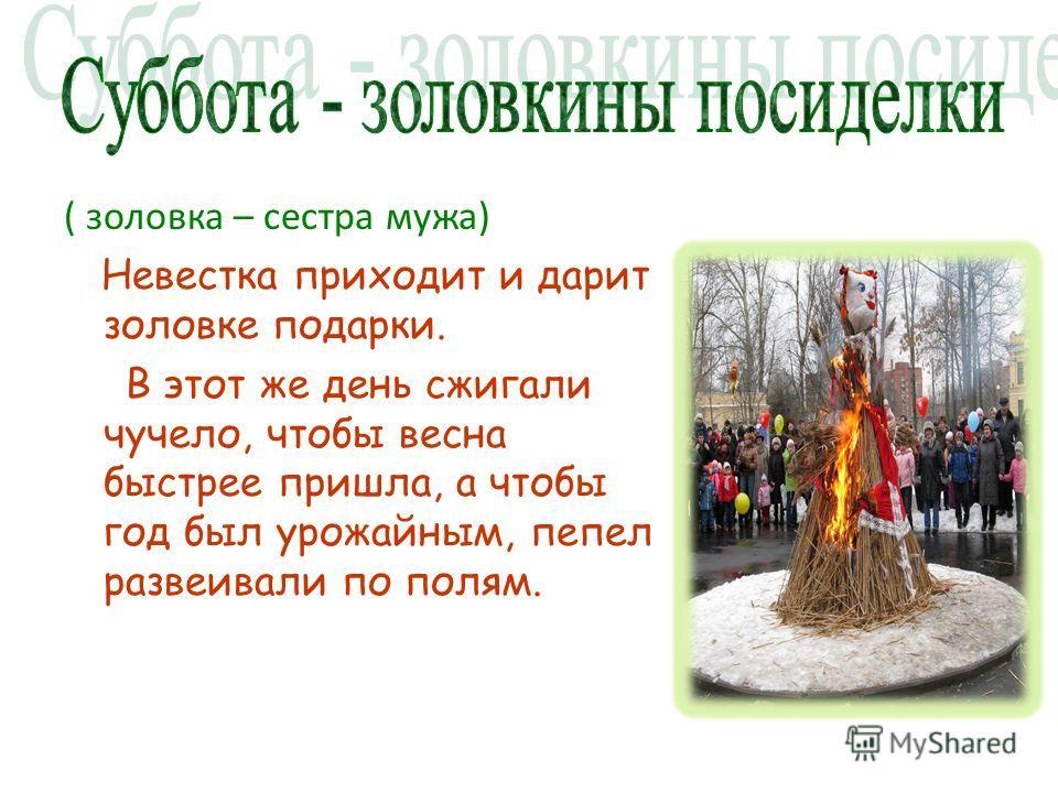 ( золовка – сестра мужа) Невестка приходит и дарит золовке подарки. В этот же день сжигали чучело, чтобы весна быстрее пришла, а чтобы год был урожайным, пепел развеивали по полям.