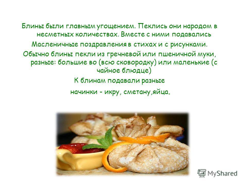 Блины были главным угощением. Пеклись они народом в несметных количествах. Вместе с ними подавались Масленичные поздравления в стихах и с рисунками. Обычно блины пекли из гречневой или пшеничной муки, разные: большие во (всю сковородку) или маленькие