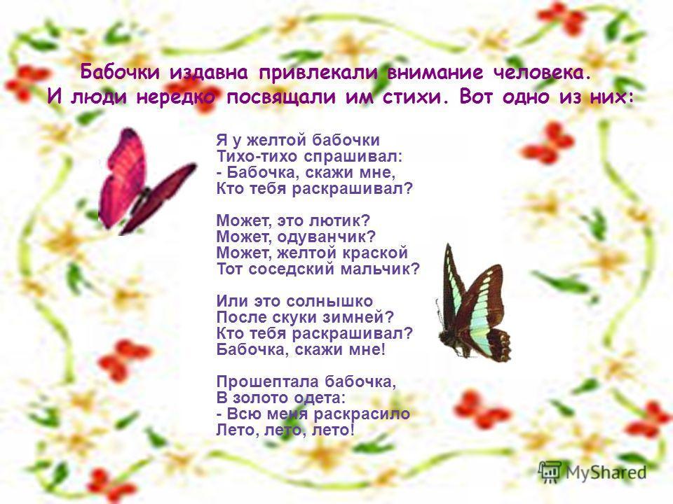 Бабочки издавна привлекали внимание человека. И люди нередко посвящали им стихи. Вот одно из них: Я у желтой бабочки Тихо-тихо спрашивал: - Бабочка, скажи мне, Кто тебя раскрашивал? Может, это лютик? Может, одуванчик? Может, желтой краской Тот соседс
