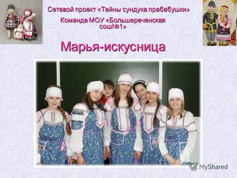 Сетевой проект «Тайны сундука прабабушки» Команда МОУ «Большереченская сош1» Марья-искусница