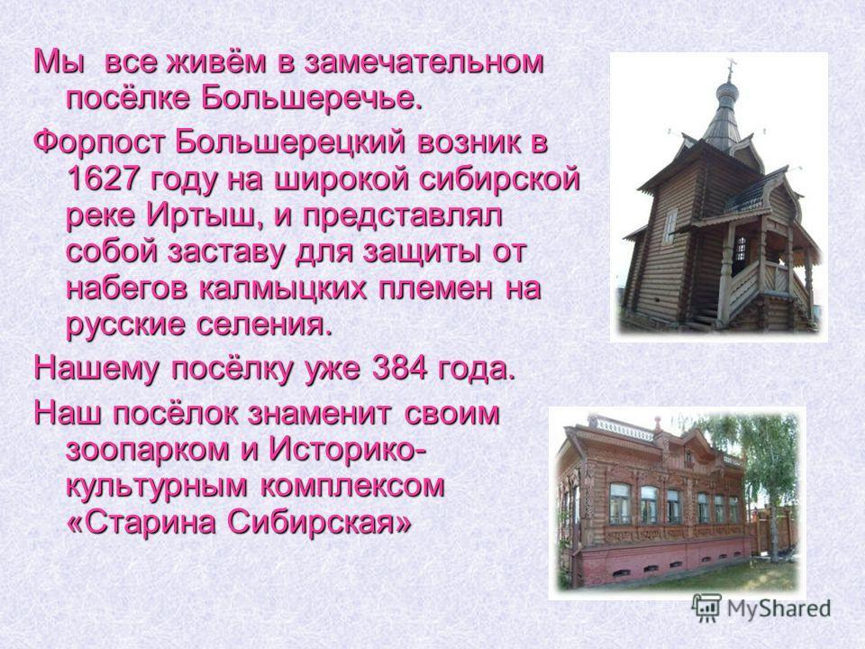 Мы все живём в замечательном посёлке Большеречье. Форпост Большерецкий возник в 1627 году на широкой сибирской реке Иртыш, и представлял собой заставу для защиты от набегов калмыцких племен на русские селения. Нашему посёлку уже 384 года. Наш посёлок