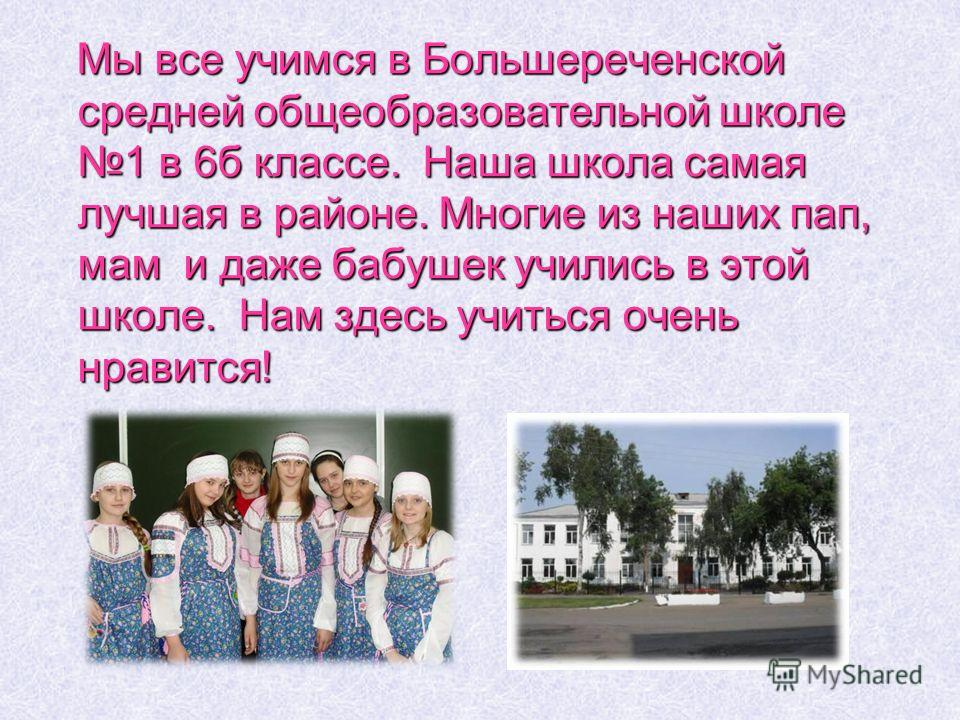 Мы все учимся в Большереченской средней общеобразовательной школе 1 в 6б классе. Наша школа самая лучшая в районе. Многие из наших пап, мам и даже бабушек учились в этой школе. Нам здесь учиться очень нравится! Мы все учимся в Большереченской средней