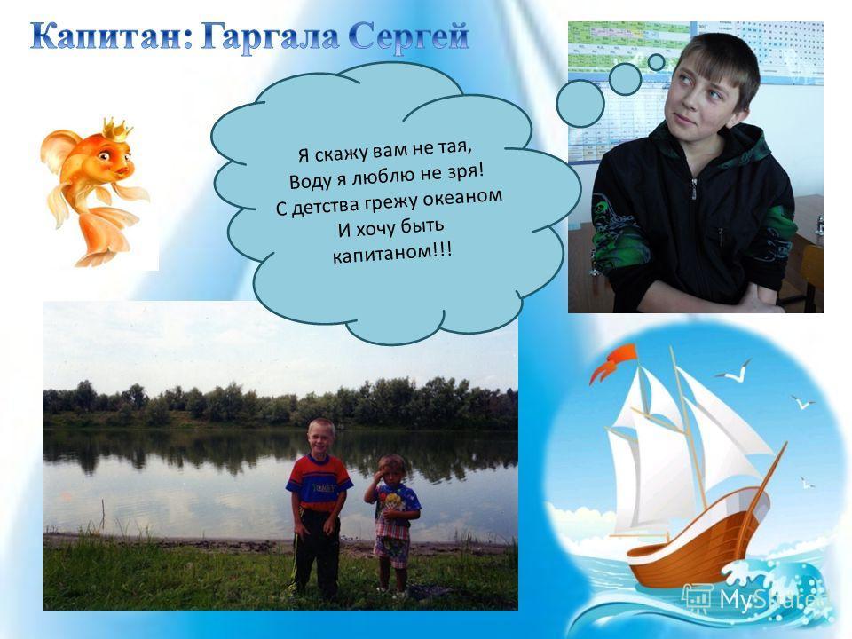 Я скажу вам не тая, Воду я люблю не зря! С детства грежу океаном И хочу быть капитаном!!!