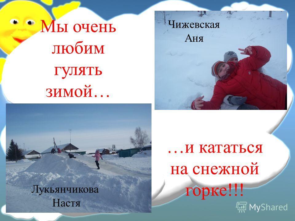 Мы очень любим гулять зимой… …и кататься на снежной горке!!! Лукьянчикова Настя Чижевская Аня