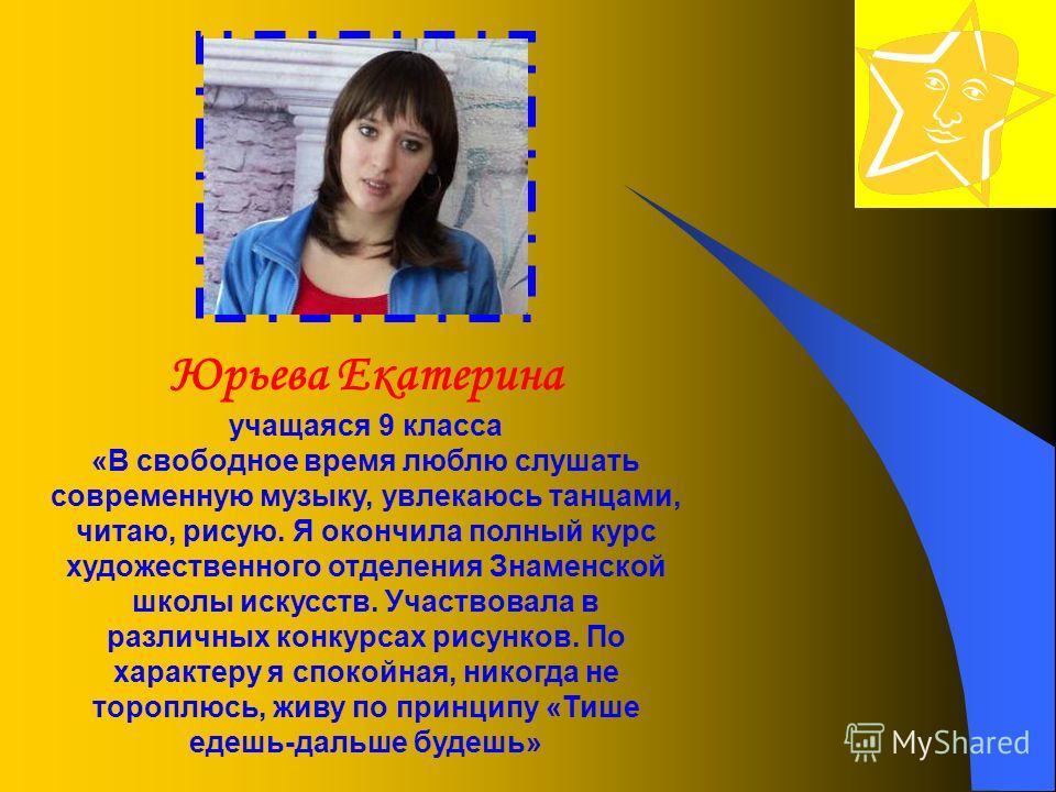 Юрьева Екатерина учащаяся 9 класса «В свободное время люблю слушать современную музыку, увлекаюсь танцами, читаю, рисую. Я окончила полный курс художественного отделения Знаменской школы искусств. Участвовала в различных конкурсах рисунков. По характ