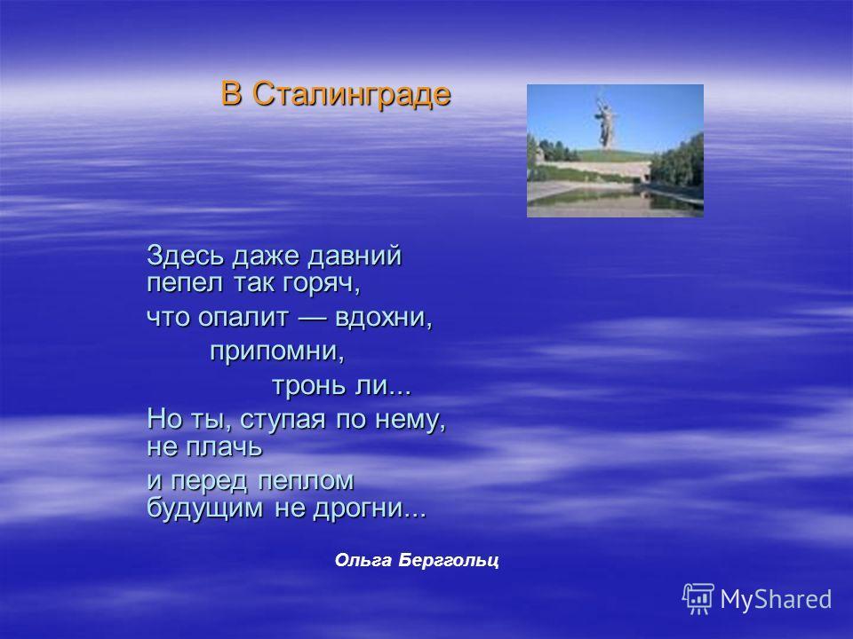 Здесь даже давний пепел так горяч, что опалит вдохни, припомни, припомни, тронь ли... тронь ли... Но ты, ступая по нему, не плачь и перед пеплом будущим не дрогни... Ольга Берггольц В Сталинграде
