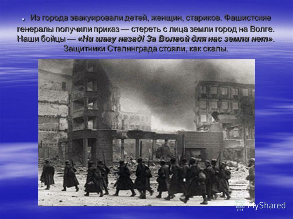 . Из города эвакуировали детей, женщин, стариков. Фашистские генералы получили приказ стереть с лица земли город на Волге. Наши бойцы «Ни шагу назад! За Волгой для нас земли нет». Защитники Сталинграда стояли, как скалы.