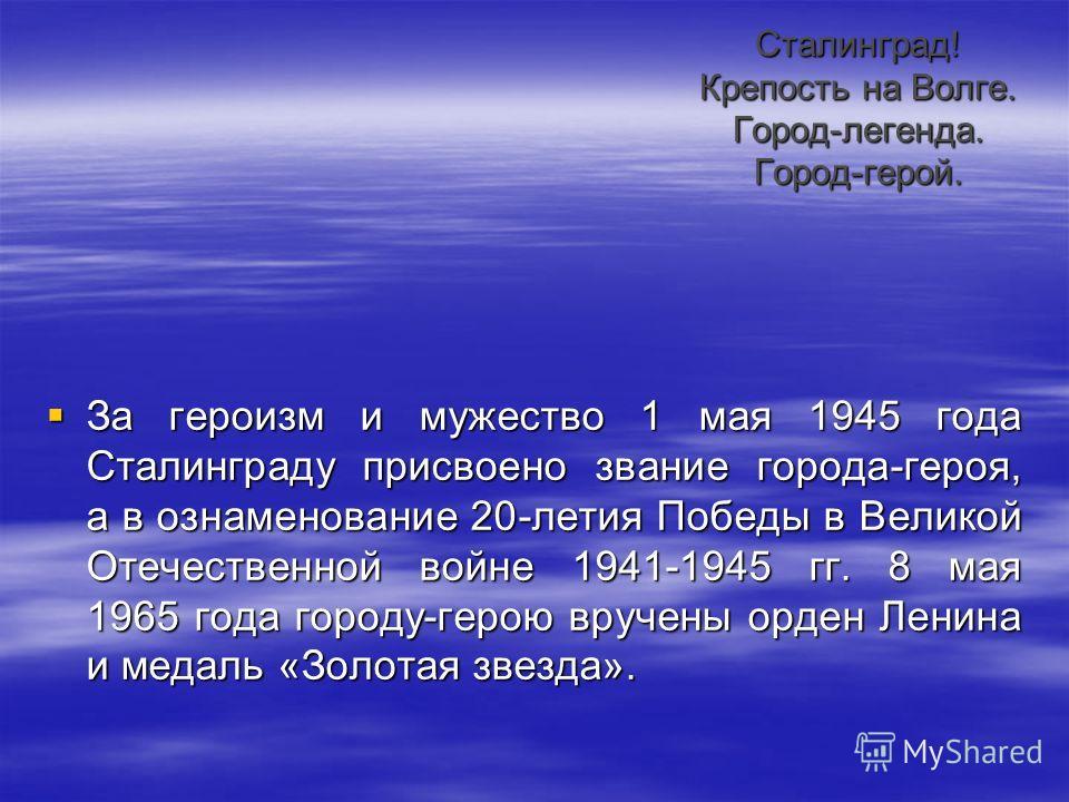 Сталинград! Крепость на Волге. Город-легенда. Город-герой. За героизм и мужество 1 мая 1945 года Сталинграду присвоено звание города-героя, а в ознаменование 20-летия Победы в Великой Отечественной войне 1941-1945 гг. 8 мая 1965 года городу-герою вру