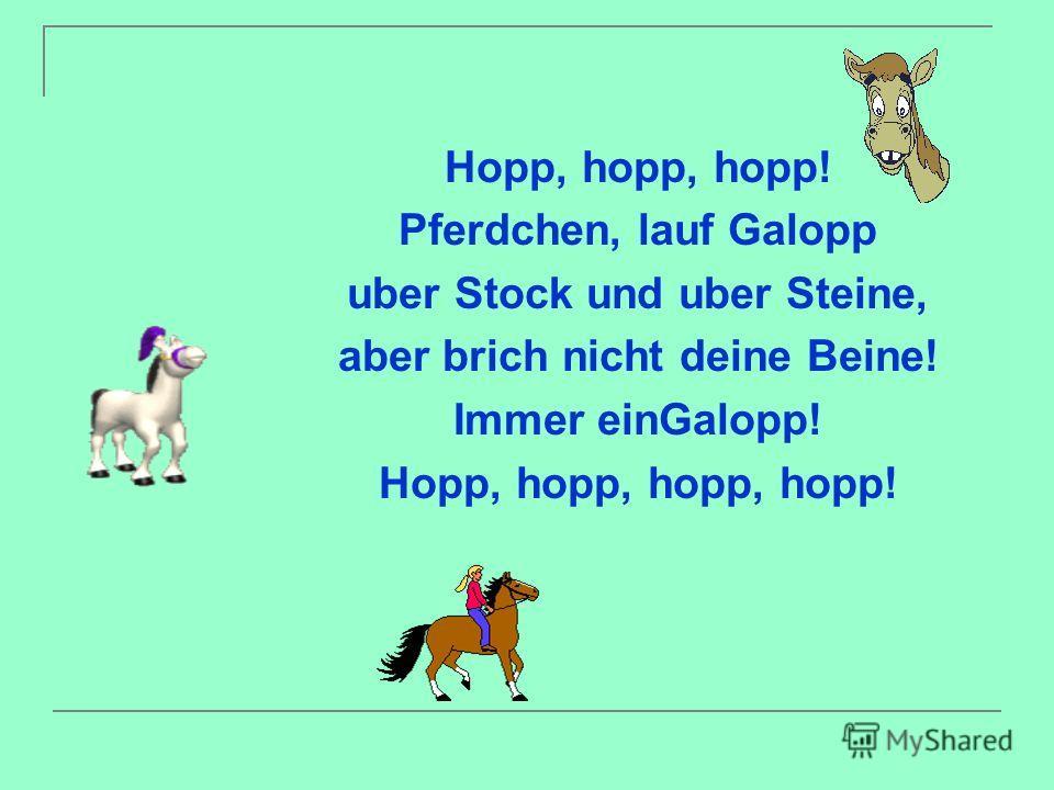 Hopp, hopp, hopp! Pferdchen, lauf Galopp uber Stock und uber Steine, aber brich nicht deine Beine! Immer einGalopp! Hopp, hopp, hopp, hopp!