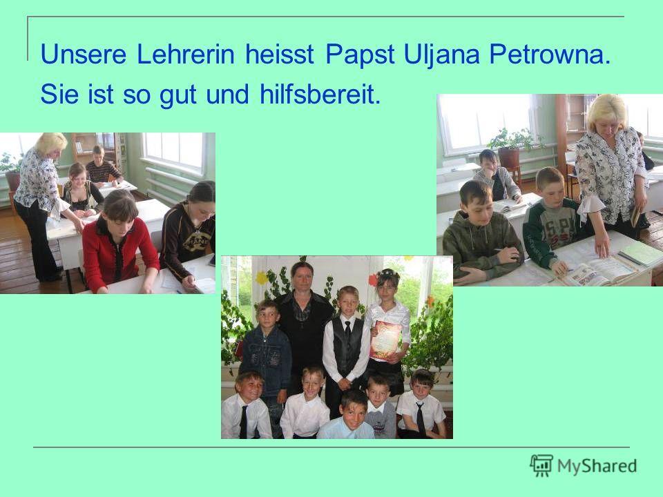 Unsere Lehrerin heisst Papst Uljana Petrowna. Sie ist so gut und hilfsbereit.