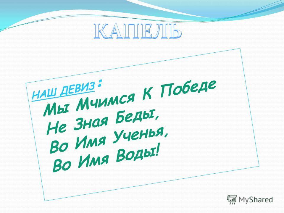 НАШ ДЕВИЗ : Мы Мчимся К Победе Не Зная Беды, Во Имя Ученья, Во Имя Воды!