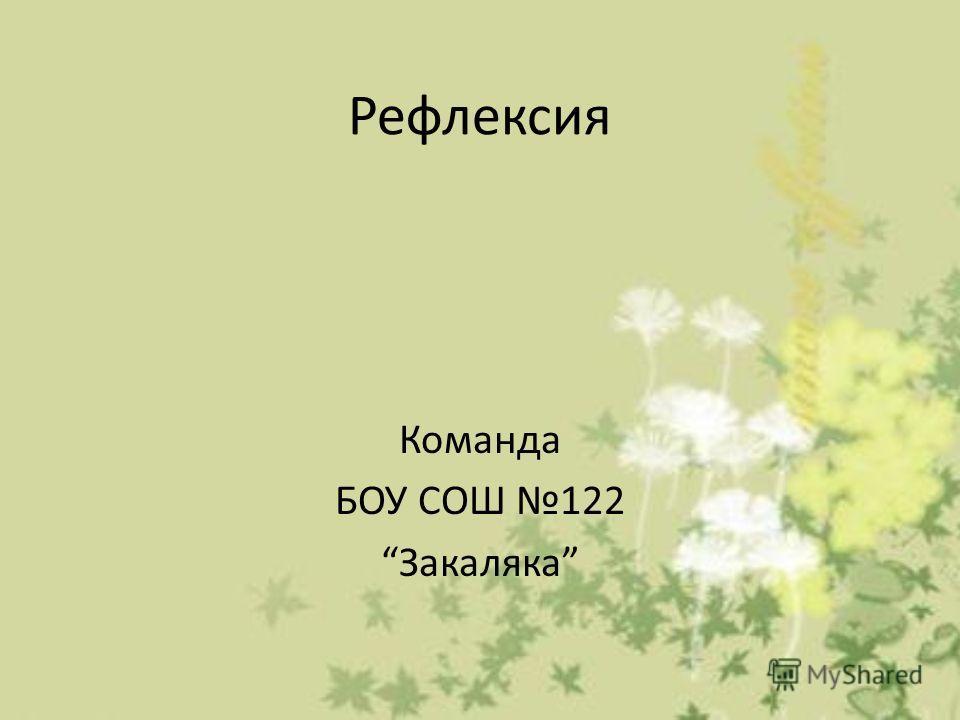 Рефлексия Команда БОУ СОШ 122 Закаляка